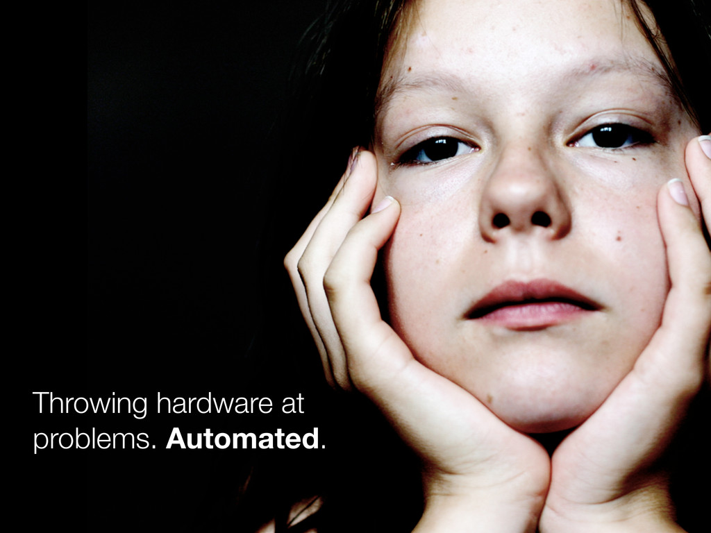 Throwing hardware at problems. Automated.