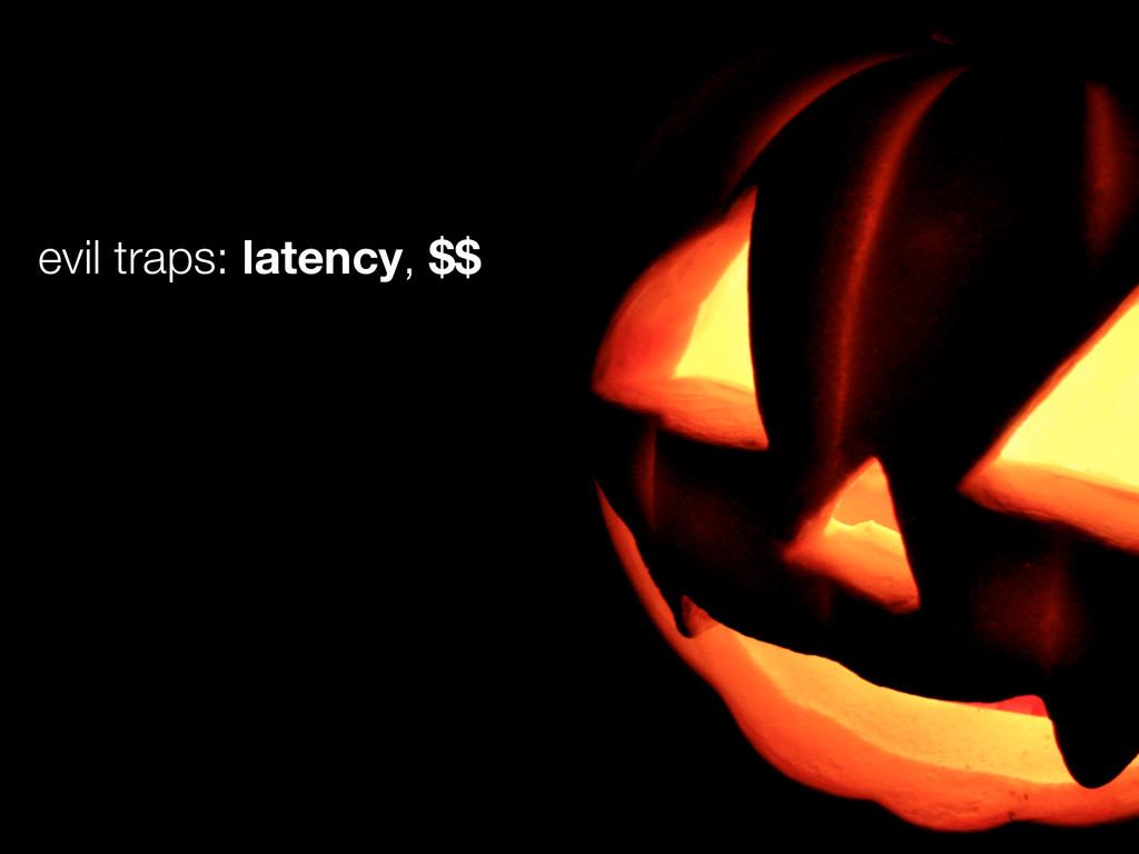 evil traps: latency, $$