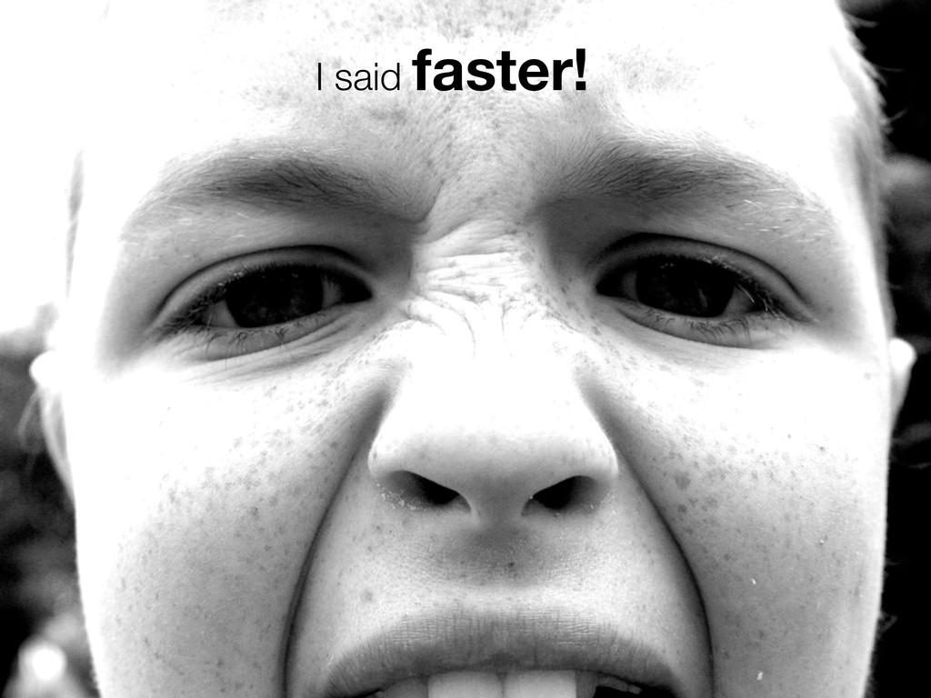 I said faster!