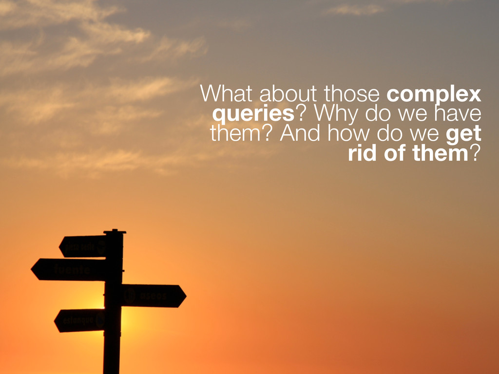 What about those complex queries? Why do we hav...
