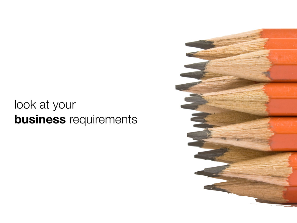 look at your business requirements