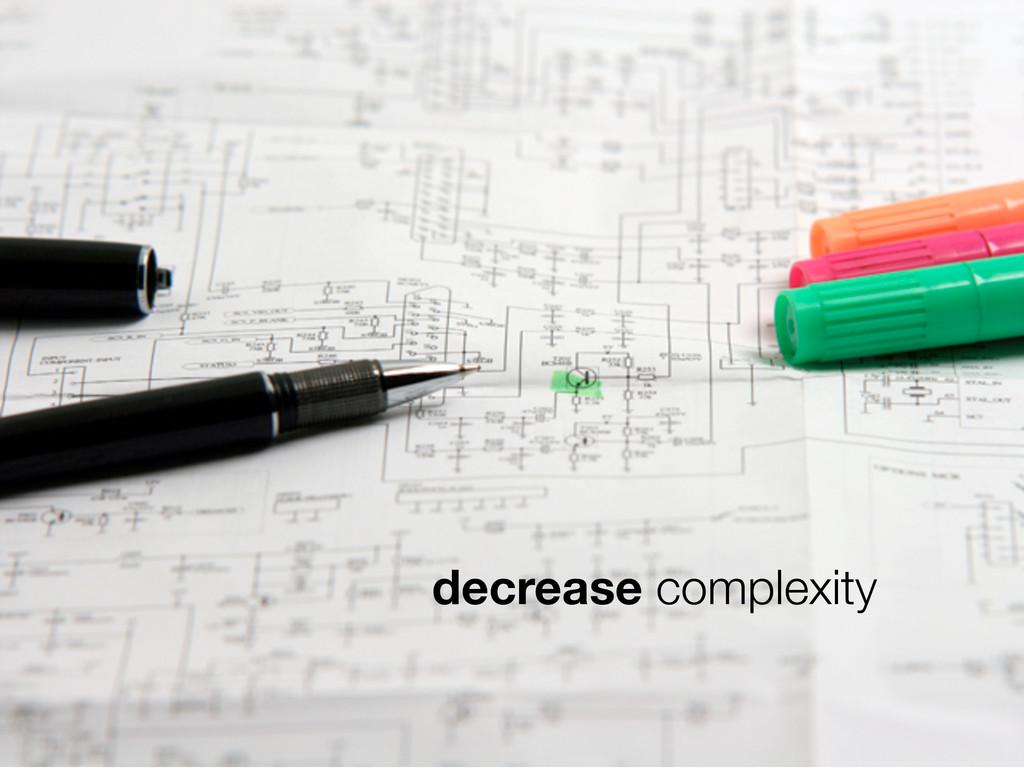 decrease complexity