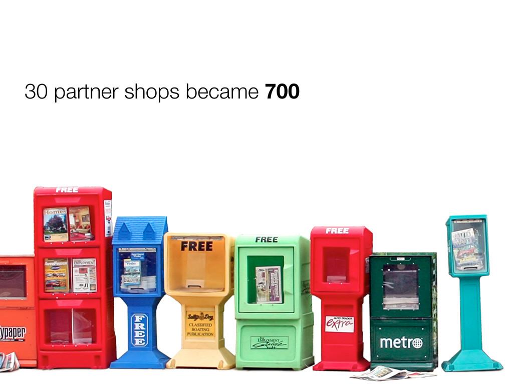 30 partner shops became 700