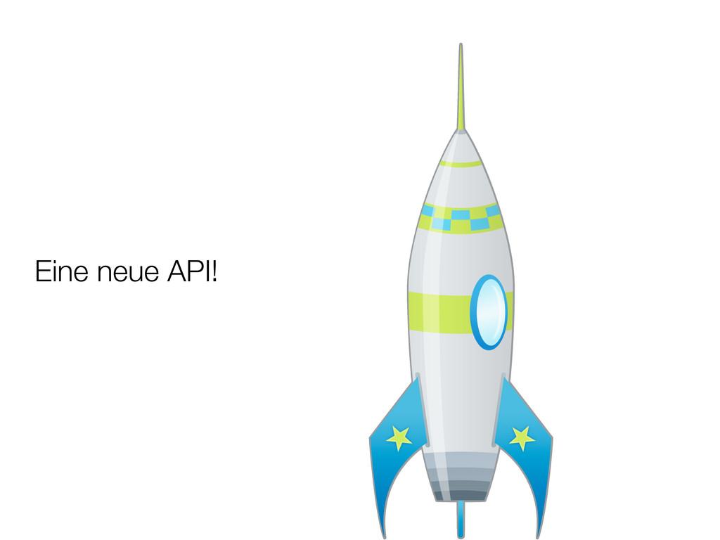 Eine neue API!