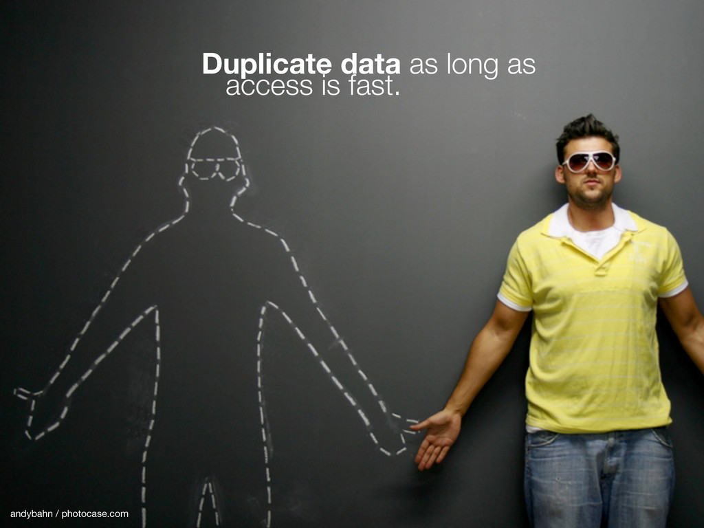 Duplicate data as long as access is fast. andyb...