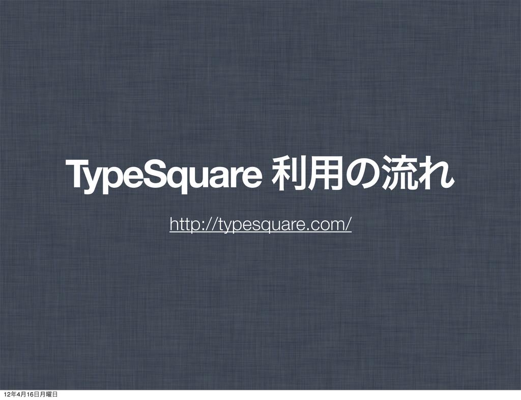 TypeSquare ར༻ͷྲྀΕ http://typesquare.com/ 124݄16...