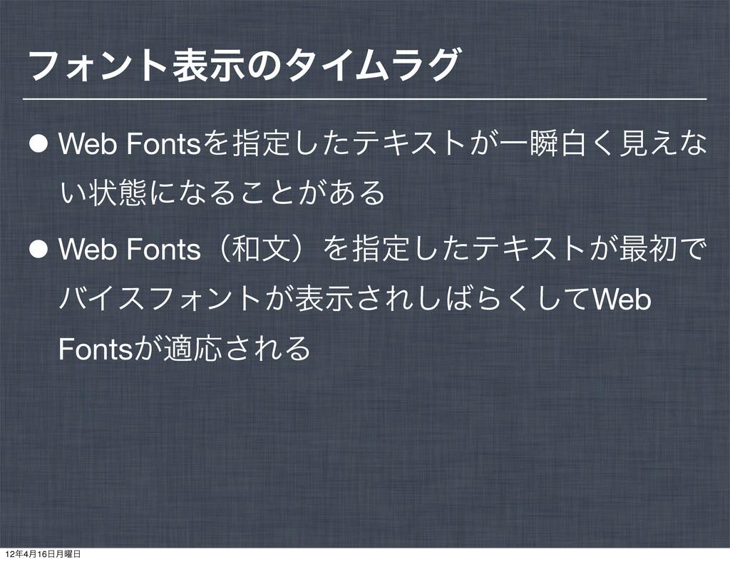 ϑΥϯτදࣔͷλΠϜϥά •Web FontsΛࢦఆͨ͠ςΩετ͕Ұॠന͘ݟ͑ͳ ͍ঢ়ଶʹͳΔ...