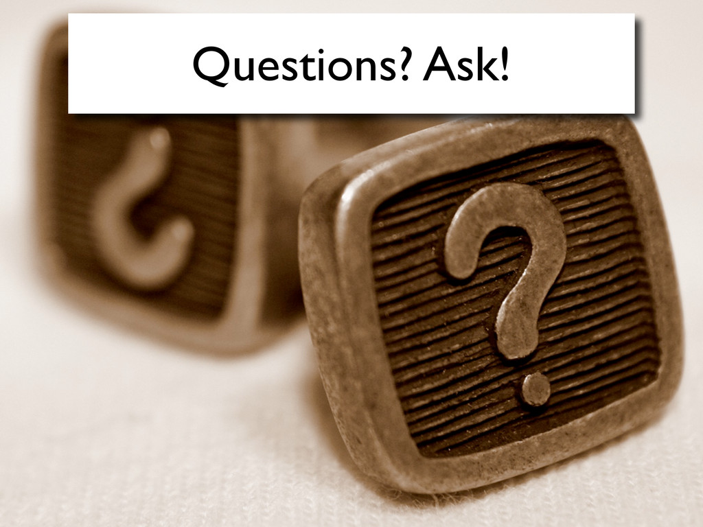 Questions? Ask!