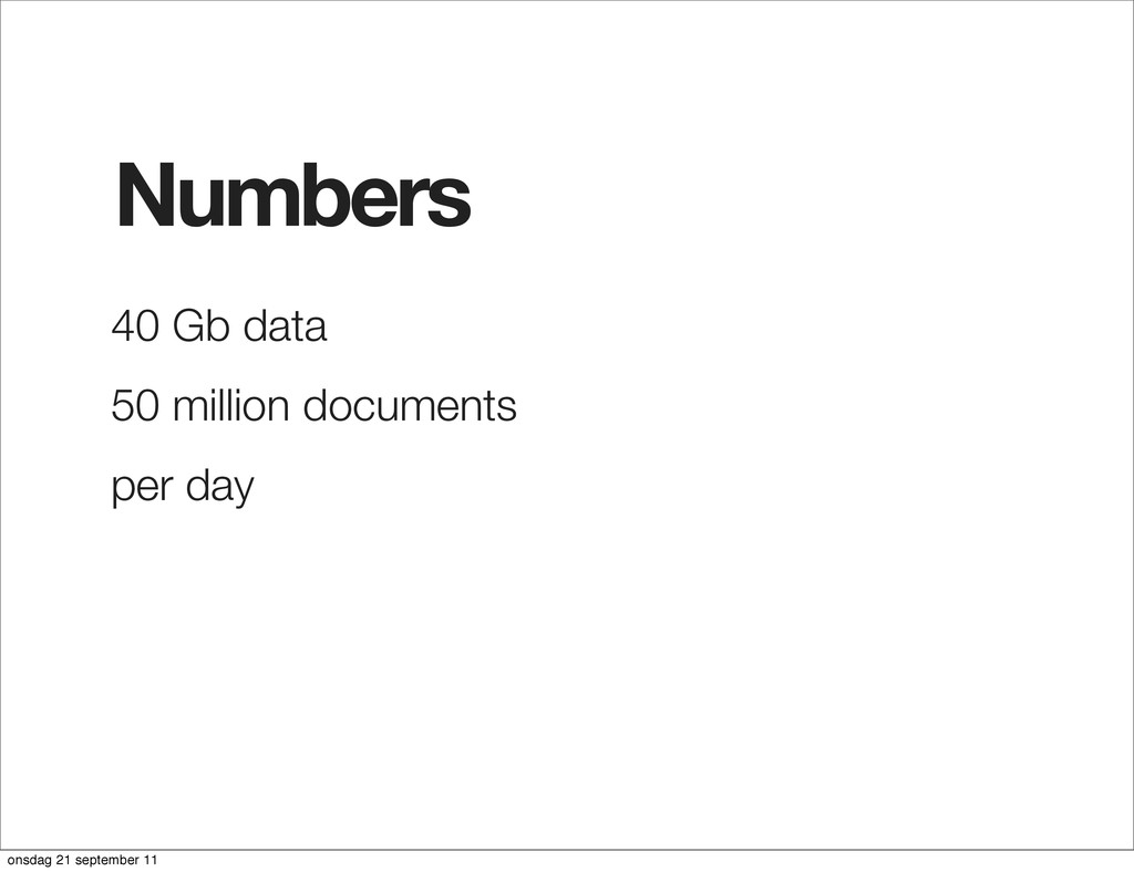 Numbers 40 Gb data 50 million documents per day...