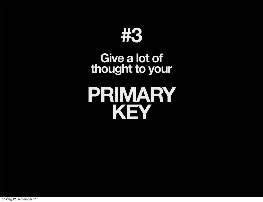 #3 Give a lot of thought to your PRIMARY KEY on...