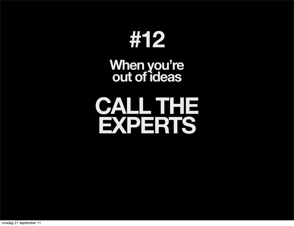 #12 When you're out of ideas CALL THE EXPERTS o...