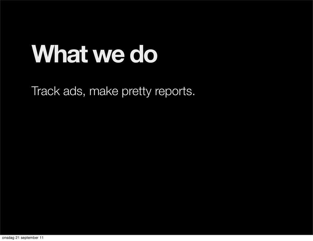 What we do Track ads, make pretty reports. onsd...