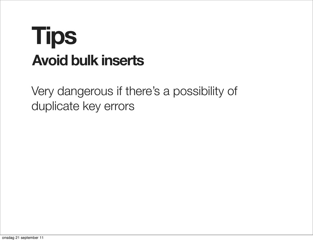 Avoid bulk inserts Tips Very dangerous if there...