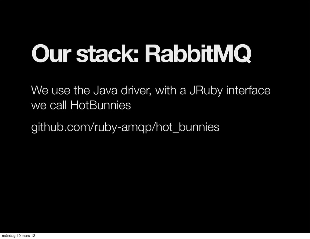Our stack: RabbitMQ We use the Java driver, wit...