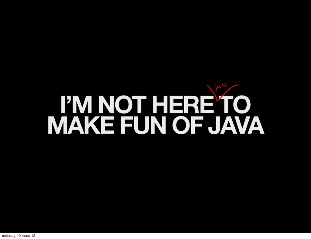 I'M NOT HERE TO MAKE FUN OF JAVA just måndag 19...