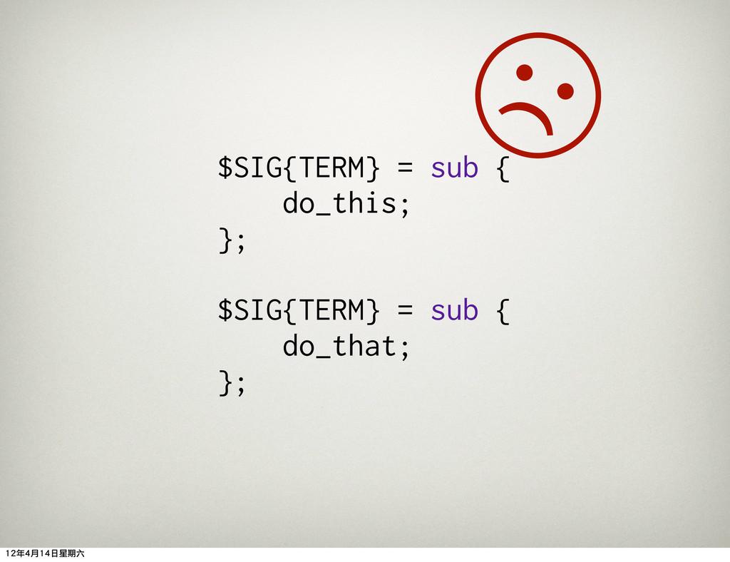 $SIG{TERM} = sub { do_this; }; $SIG{TERM} = sub...