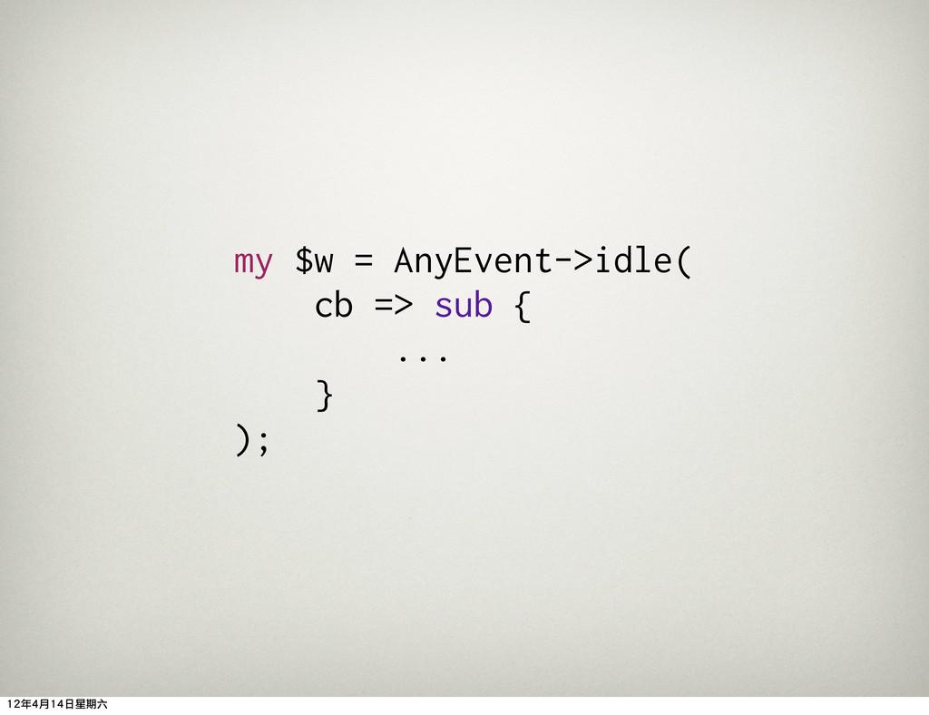 my $w = AnyEvent->idle( cb => sub { ... } ); 12...