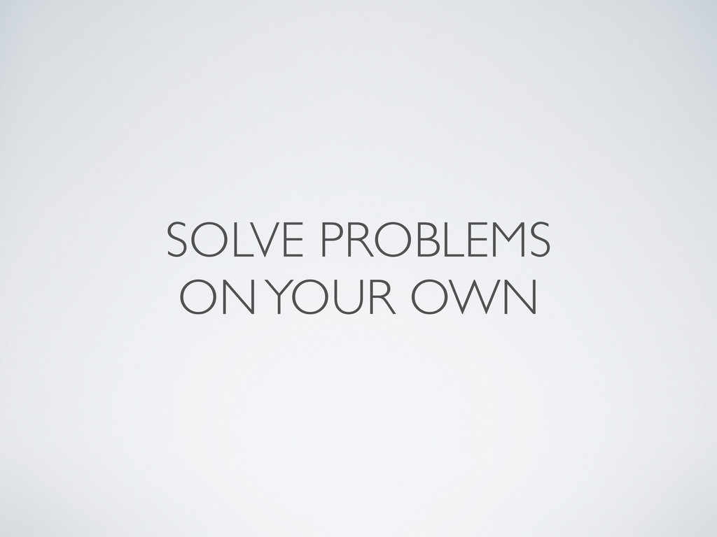 SOLVE PROBLEMS ON YOUR OWN