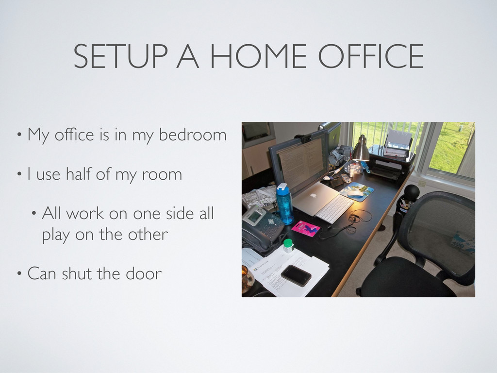SETUP A HOME OFFICE • My office is in my bedroom...