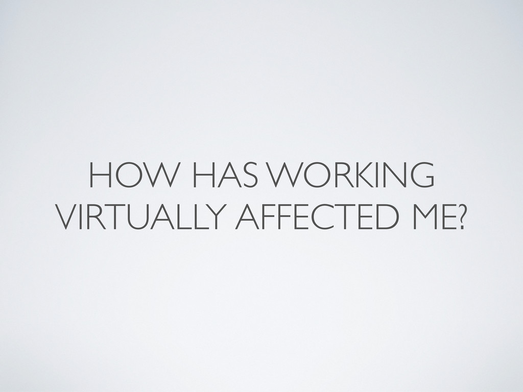 HOW HAS WORKING VIRTUALLY AFFECTED ME?