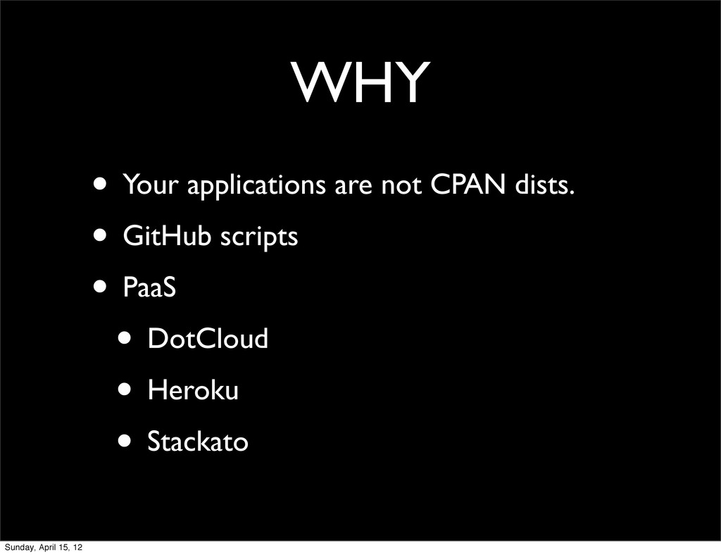 WHY • Your applications are not CPAN dists. • G...