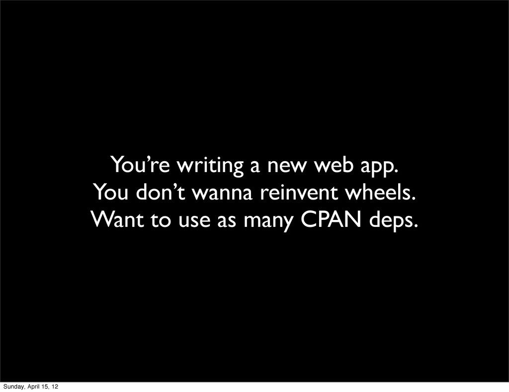 You're writing a new web app. You don't wanna r...