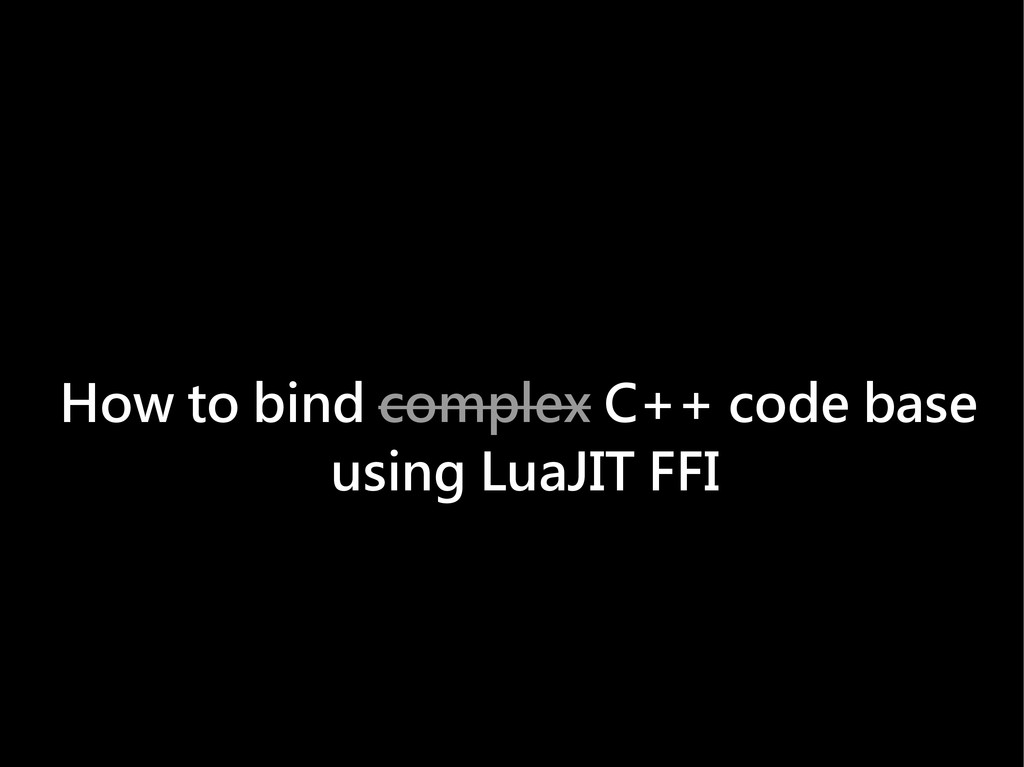 How to bind complex C++ code base using LuaJIT ...