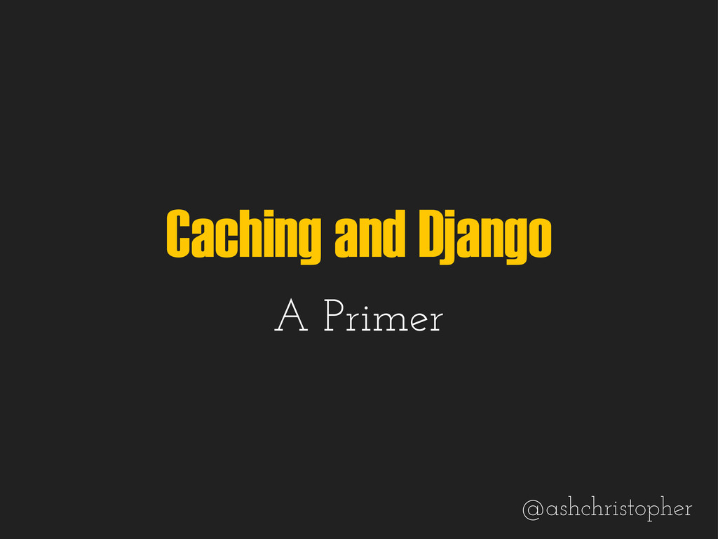 Caching and Django A Primer @ashchristopher