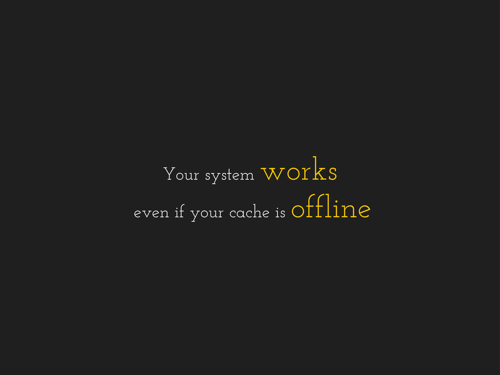 Your system works even if your cache is offline