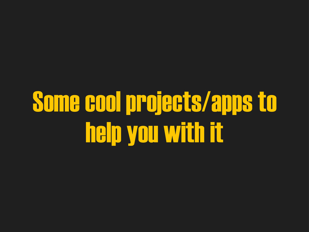 Some cool projects/apps to help you with it