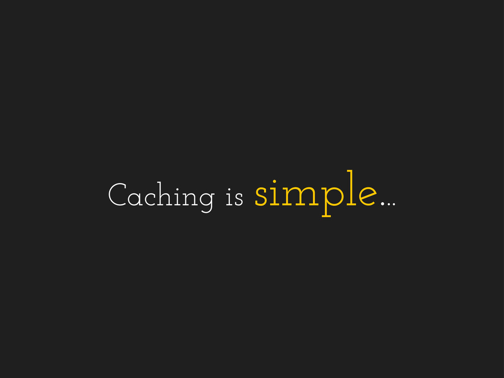 Caching is simple...