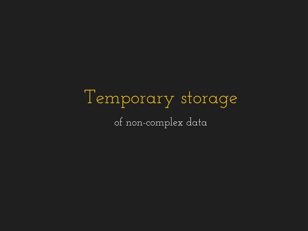 Temporary storage of non-complex data