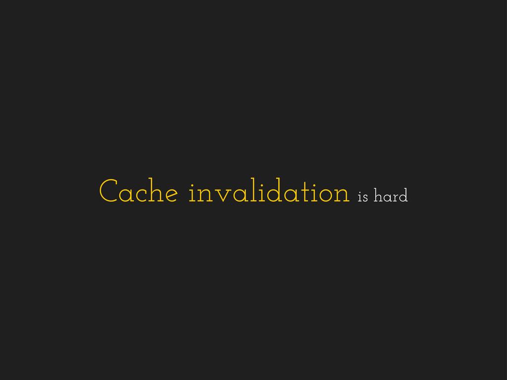Cache invalidation is hard