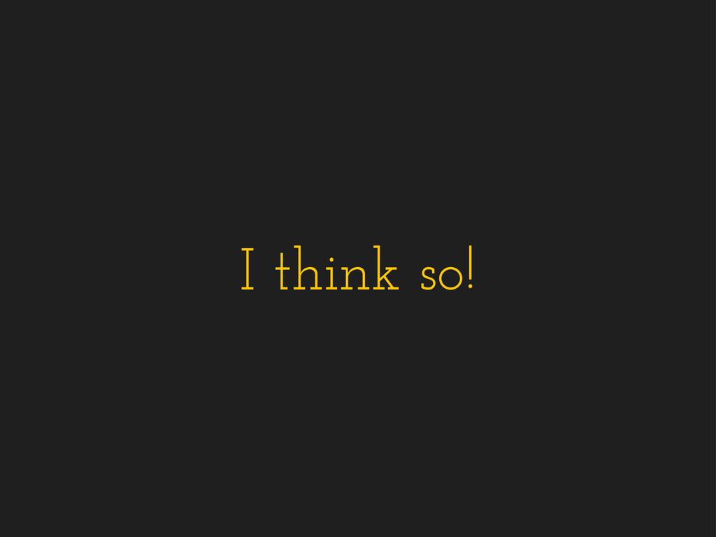 I think so!