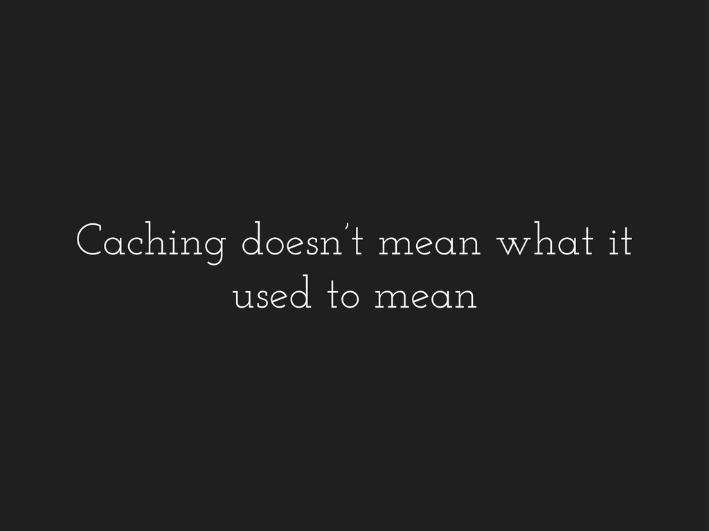 Caching doesn't mean what it used to mean