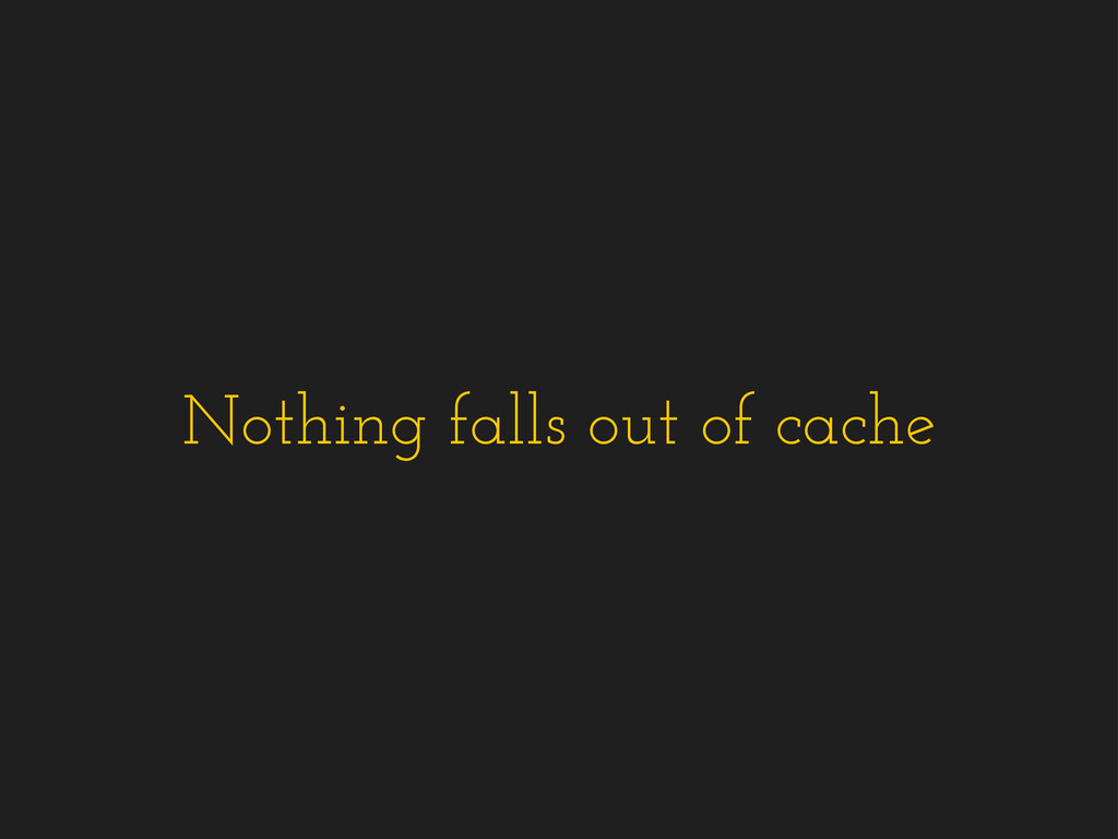 Nothing falls out of cache