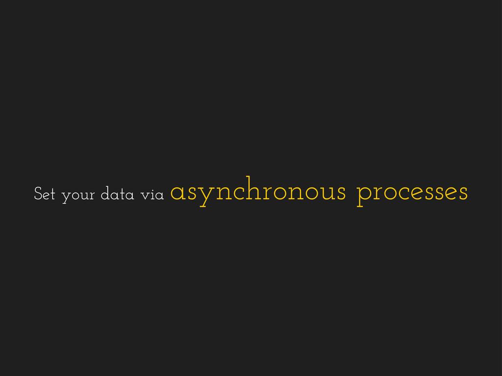 Set your data via asynchronous processes