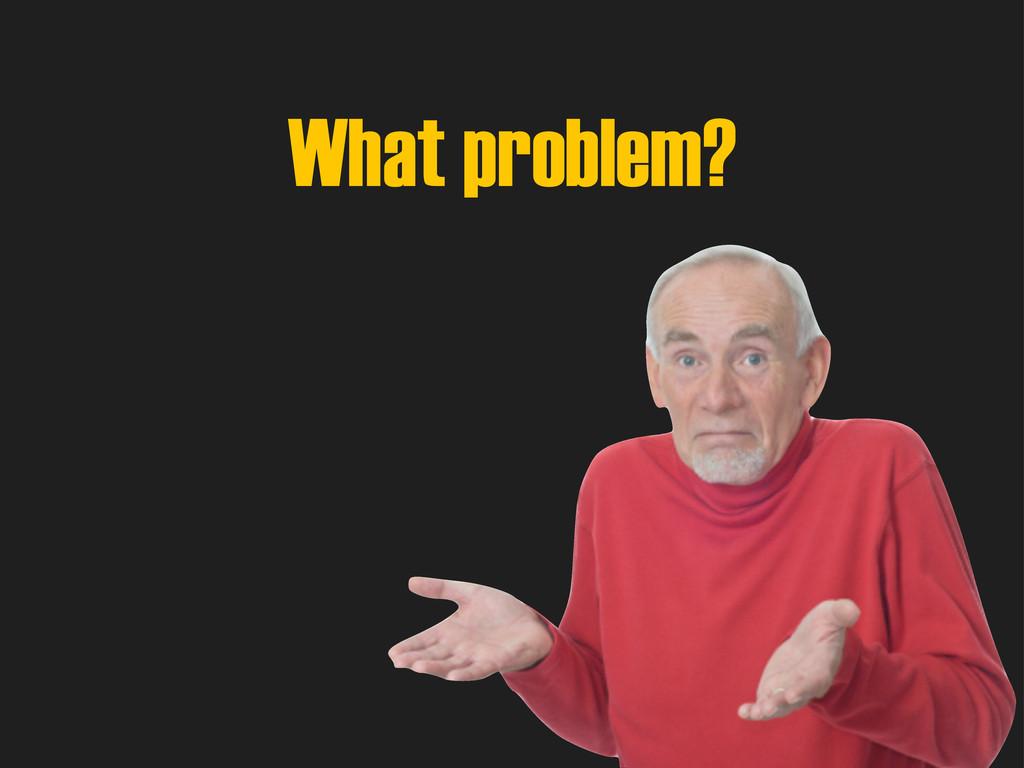 What problem?