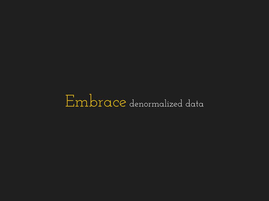 Embrace denormalized data