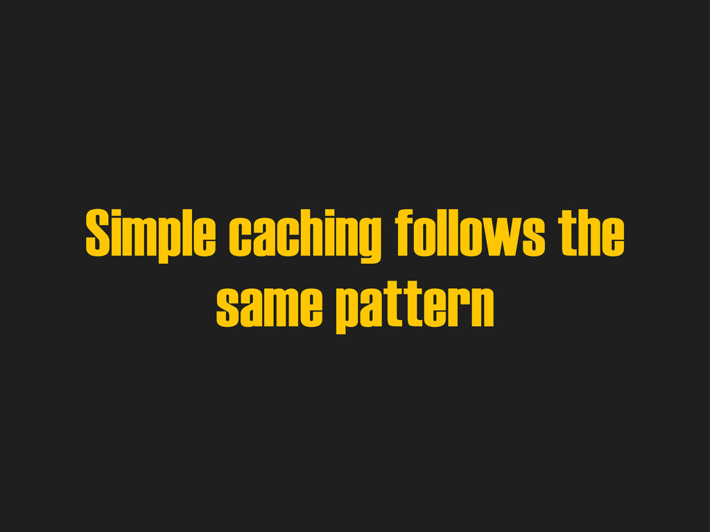 Simple caching follows the same pattern