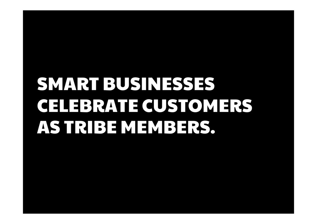 SMART BUSINESSES CELEBRATE CUSTOMERS AS TRIBE M...