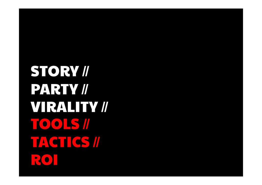 TOOLS // TACTICS // ROI STORY // PARTY // VIRAL...