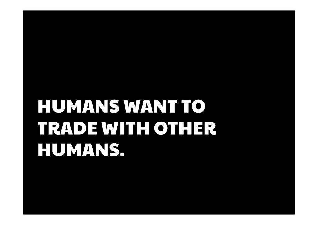HUMANS WANT TO TRADE WITH OTHER HUMANS.