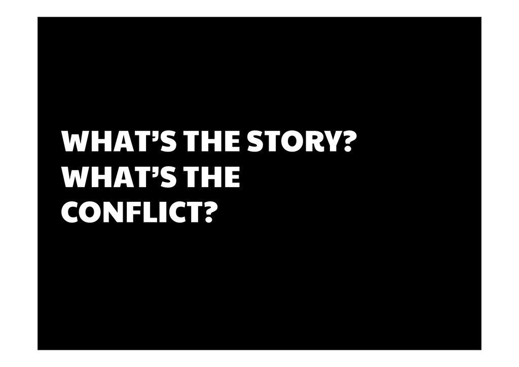 WHAT'S THE STORY? WHAT'S THE CONFLICT?