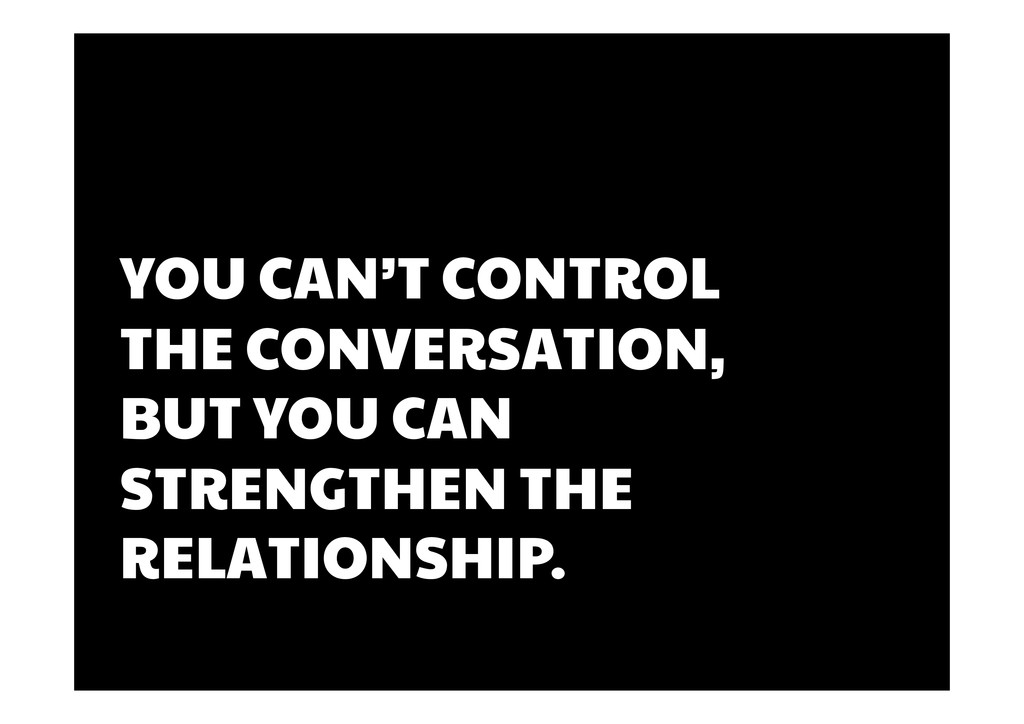 YOU CAN'T CONTROL THE CONVERSATION, BUT YOU CAN...