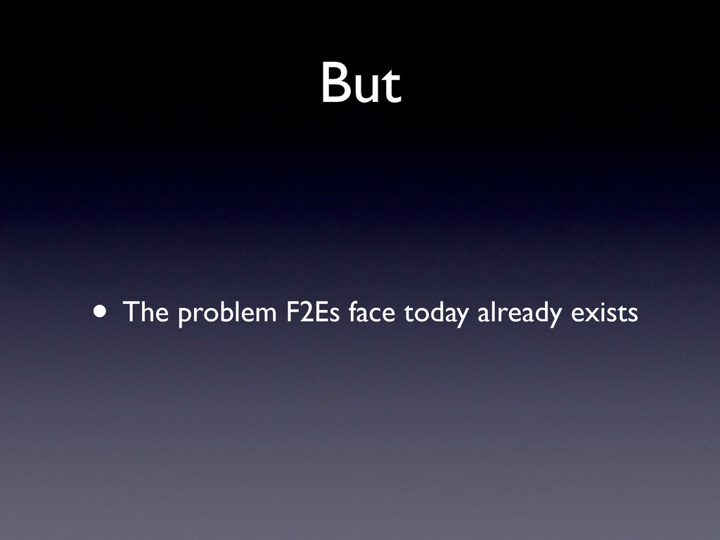 But • The problem F2Es face today already exists