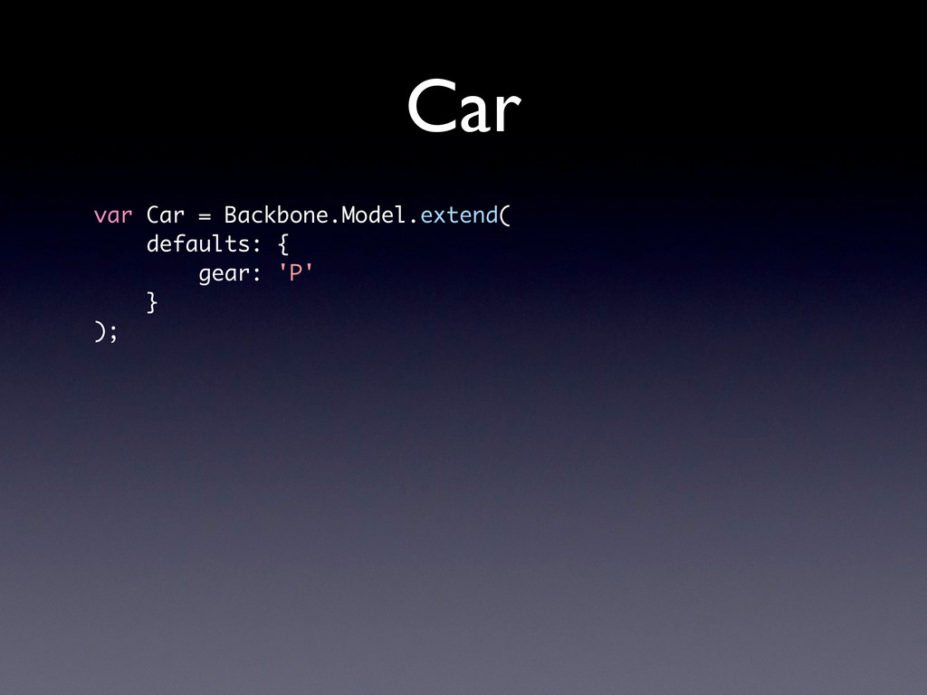 Car var Car = Backbone.Model.extend( defaults: ...