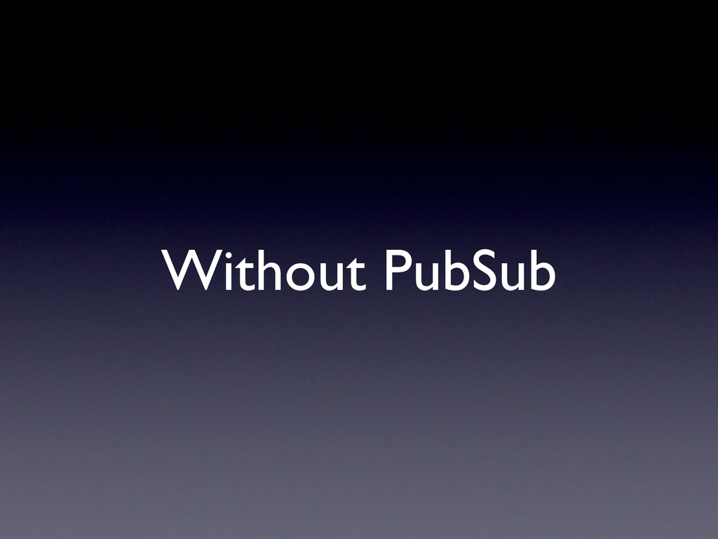 Without PubSub