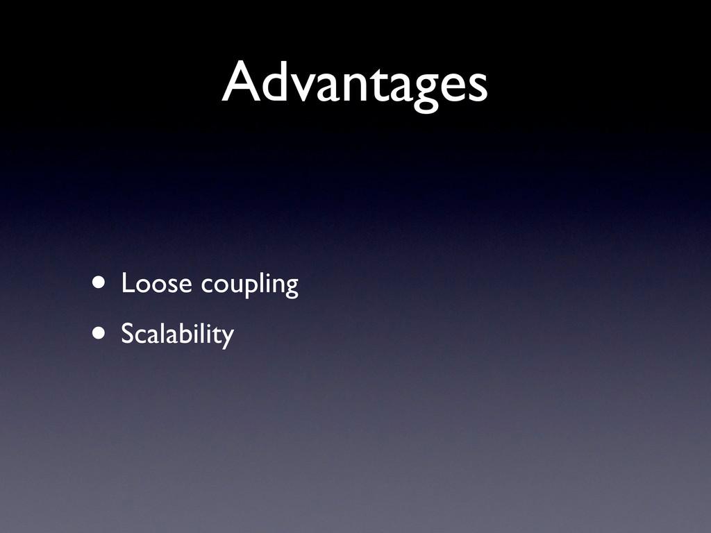 Advantages • Loose coupling • Scalability
