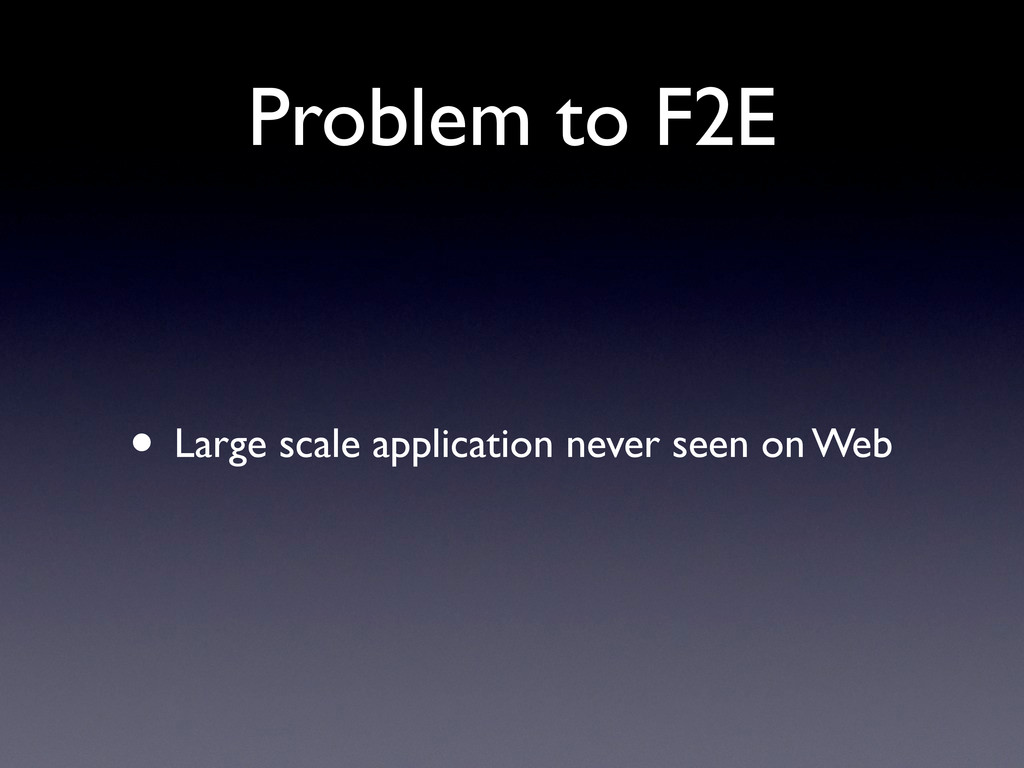 Problem to F2E • Large scale application never ...
